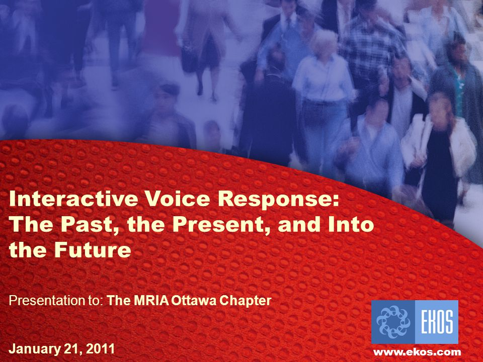 EKOS Research Associates Inc. Interactive Voice Response: The Past, the Present, and Into the Future Presentation to: The MRIA Ottawa Chapter January
