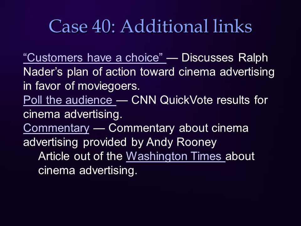 Case 40: Additional links Customers have a choice Customers have a choice — Discusses Ralph Nader's plan of action toward cinema advertising in favor of moviegoers.