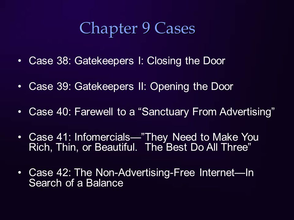 Chapter 9 Cases Case 38: Gatekeepers I: Closing the Door Case 39: Gatekeepers II: Opening the Door Case 40: Farewell to a Sanctuary From Advertising Case 41: Infomercials— They Need to Make You Rich, Thin, or Beautiful.