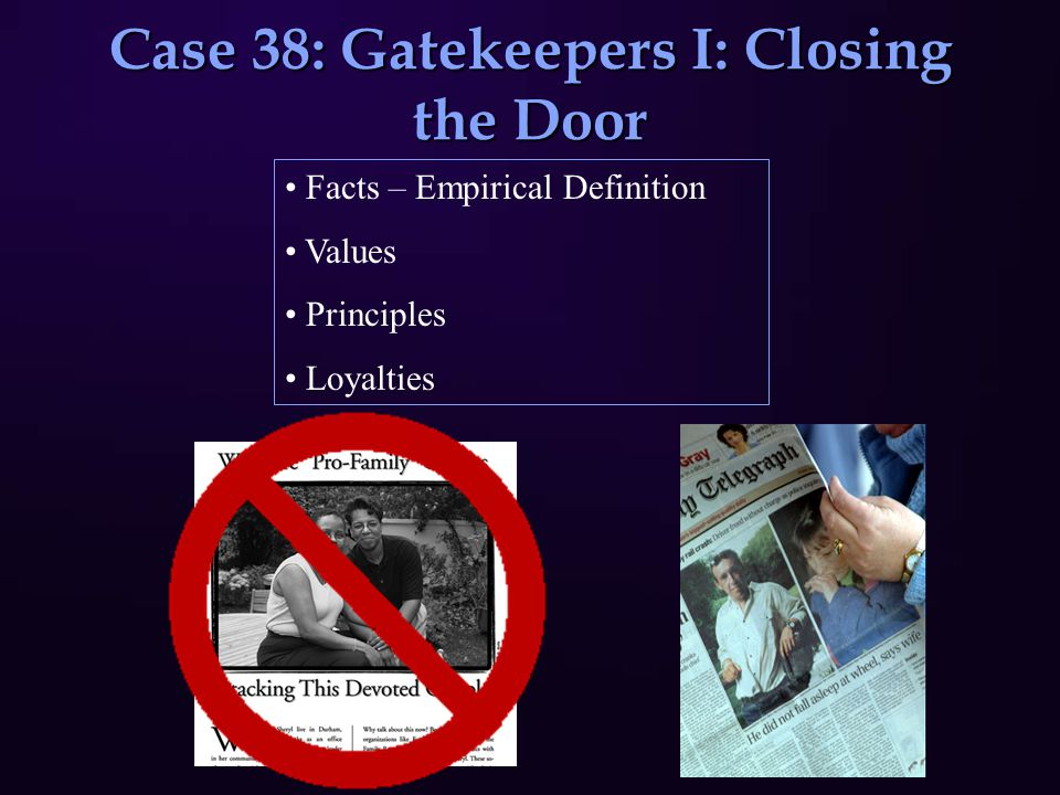 Case 38: Gatekeepers I: Closing the Door Facts – Empirical Definition Values Principles Loyalties