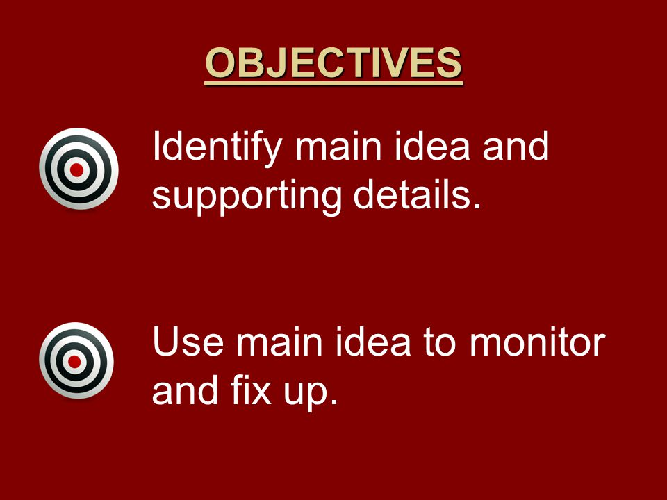 OBJECTIVES Identify main idea and supporting details. Use main idea to monitor and fix up.