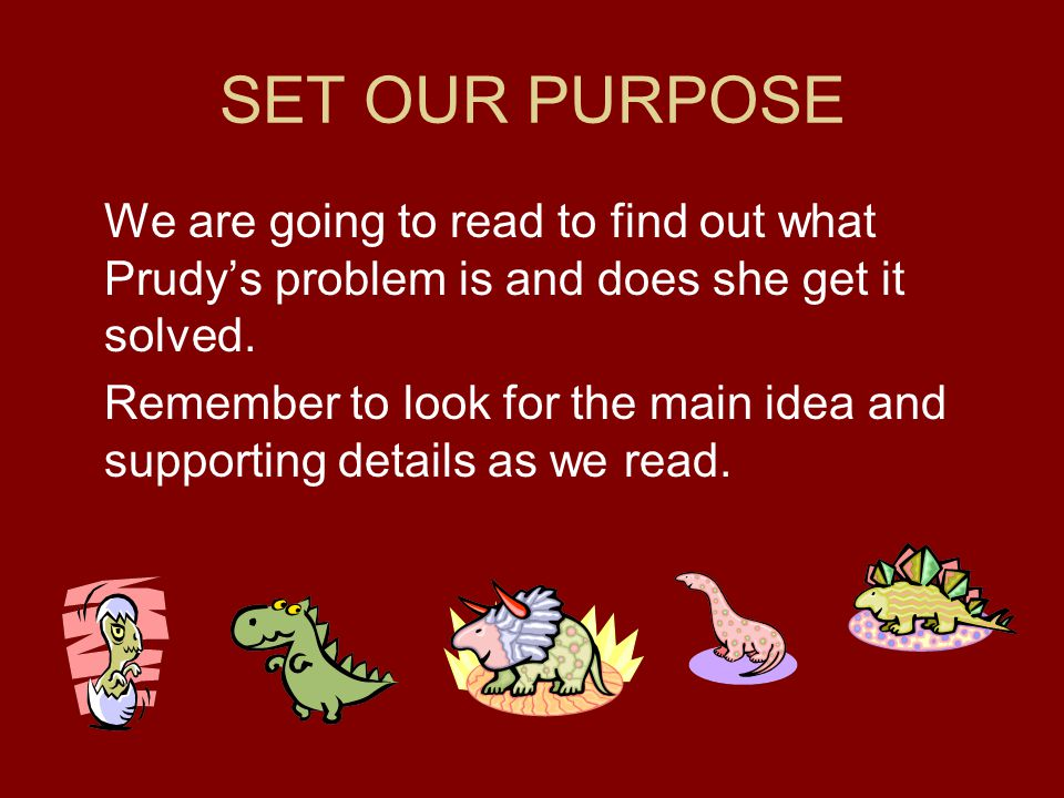 SET OUR PURPOSE We are going to read to find out what Prudy's problem is and does she get it solved. Remember to look for the main idea and supporting