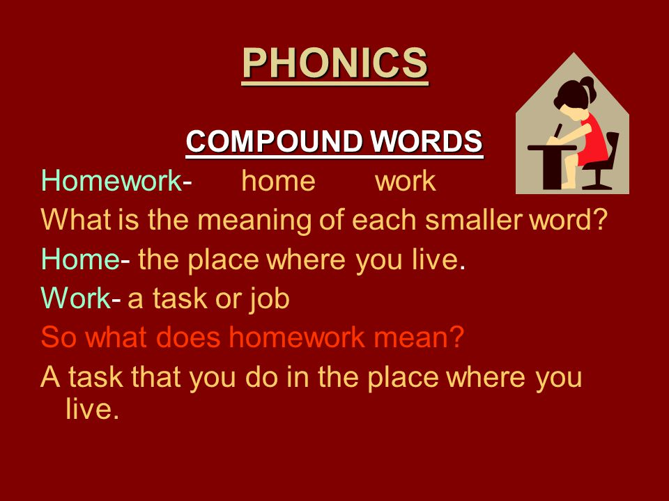 PHONICS COMPOUND WORDS Homework- home work What is the meaning of each smaller word? Home- the place where you live. Work- a task or job So what does