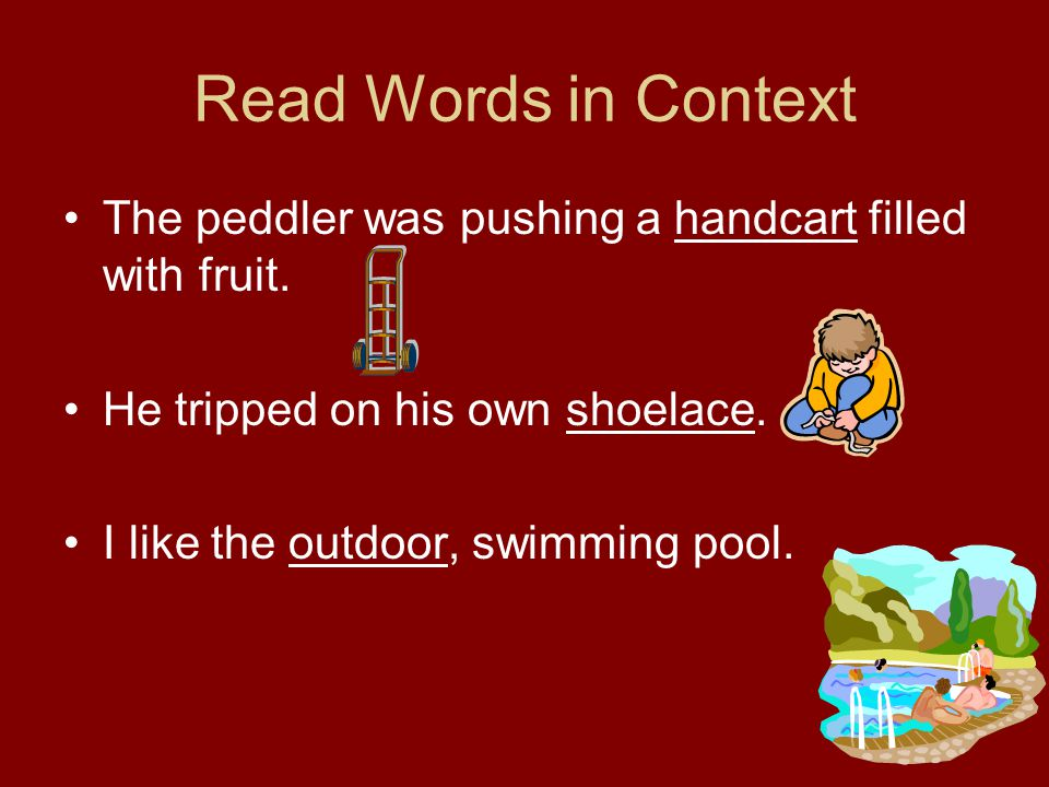 Read Words in Context The peddler was pushing a handcart filled with fruit. He tripped on his own shoelace. I like the outdoor, swimming pool.