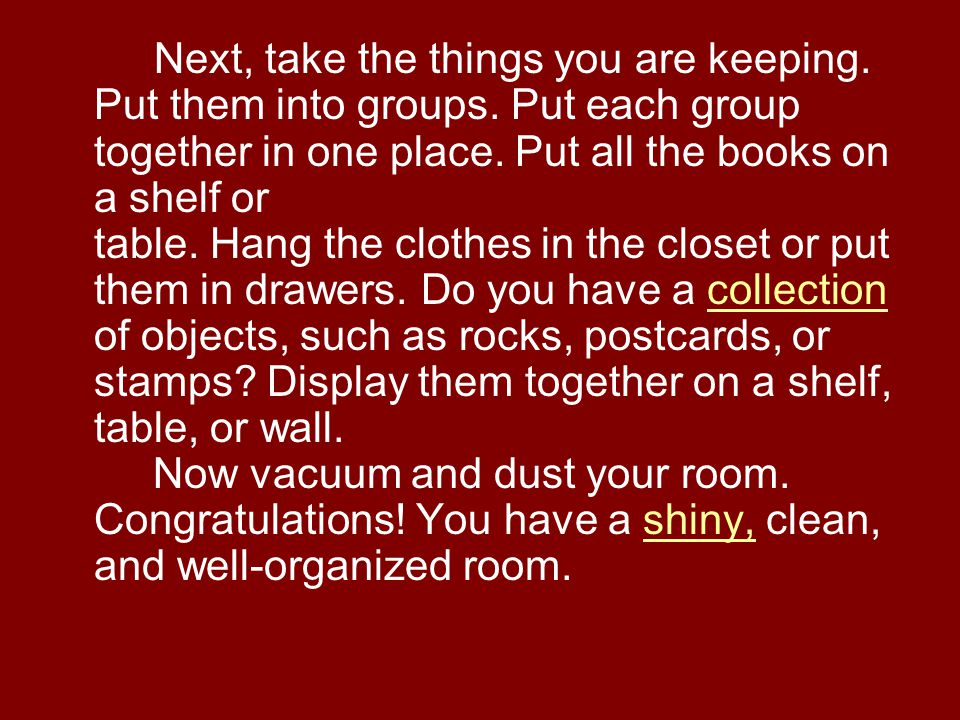 Next, take the things you are keeping. Put them into groups. Put each group together in one place. Put all the books on a shelf or table. Hang the clo
