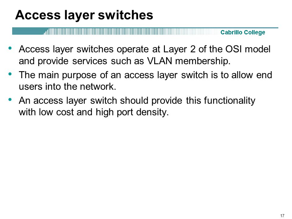 17 Access layer switches Access layer switches operate at Layer 2 of the OSI model and provide services such as VLAN membership. The main purpose of a