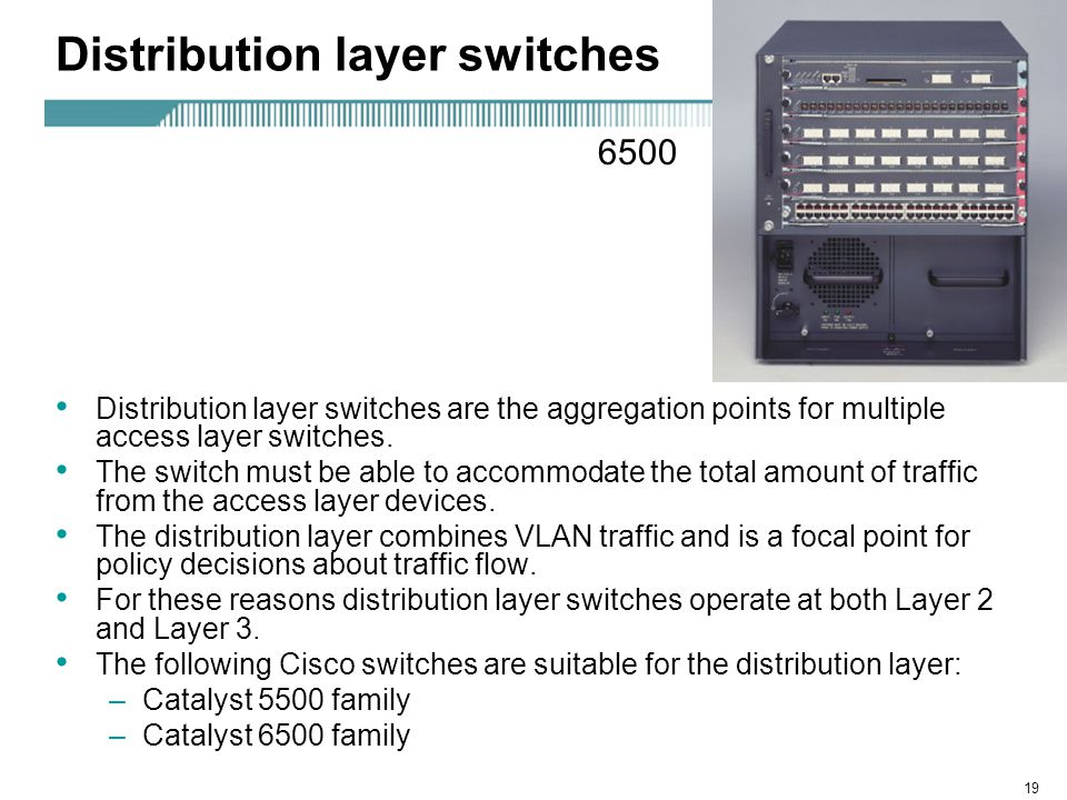 19 Distribution layer switches Distribution layer switches are the aggregation points for multiple access layer switches. The switch must be able to a