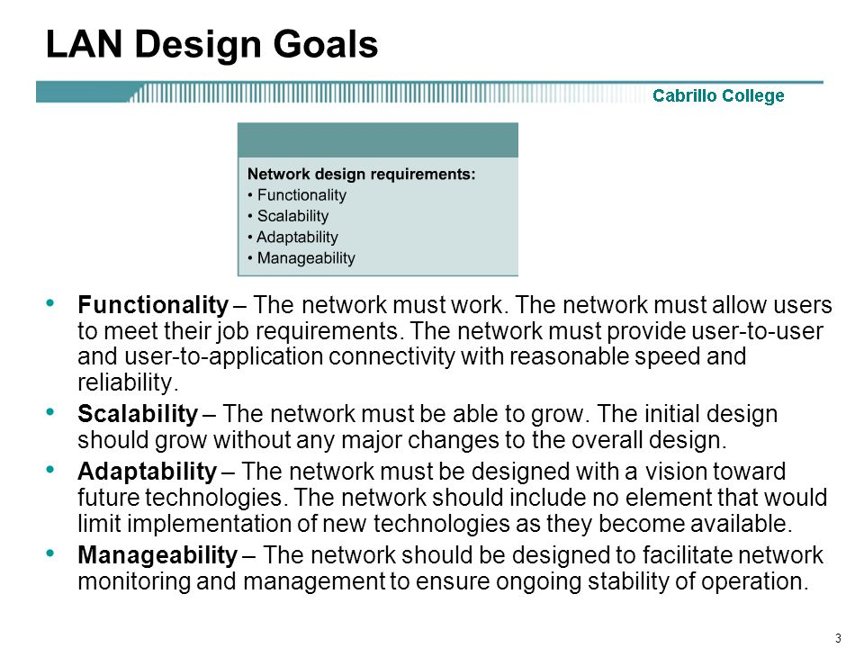3 LAN Design Goals Functionality – The network must work. The network must allow users to meet their job requirements. The network must provide user-t