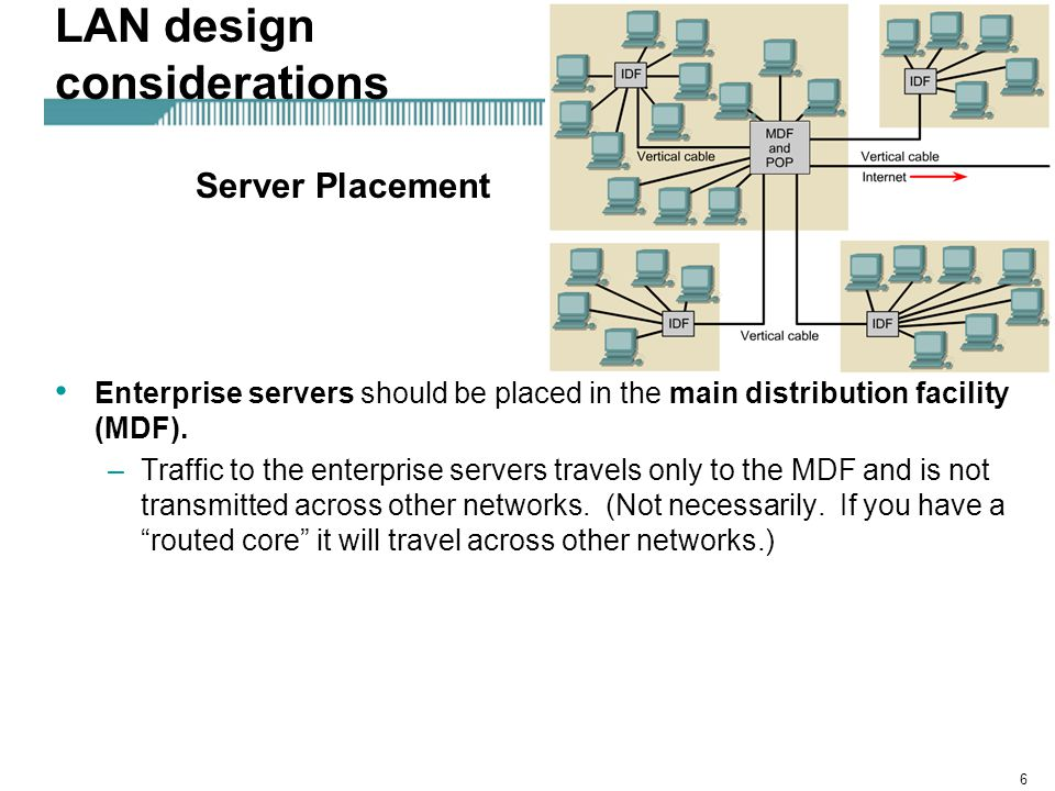 6 LAN design considerations Enterprise servers should be placed in the main distribution facility (MDF). –Traffic to the enterprise servers travels on