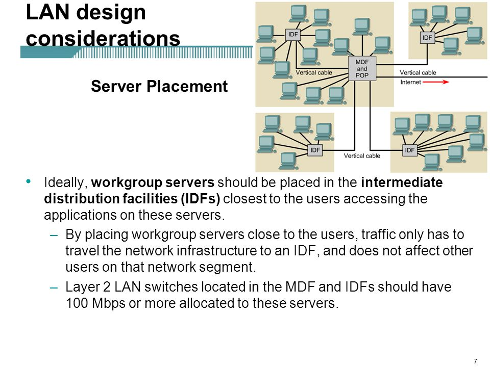 7 LAN design considerations Ideally, workgroup servers should be placed in the intermediate distribution facilities (IDFs) closest to the users access