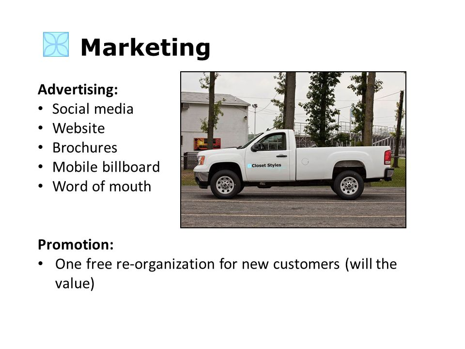 Marketing Advertising: Social media Website Brochures Mobile billboard Word of mouth Promotion: One free re-organization for new customers (will the value)