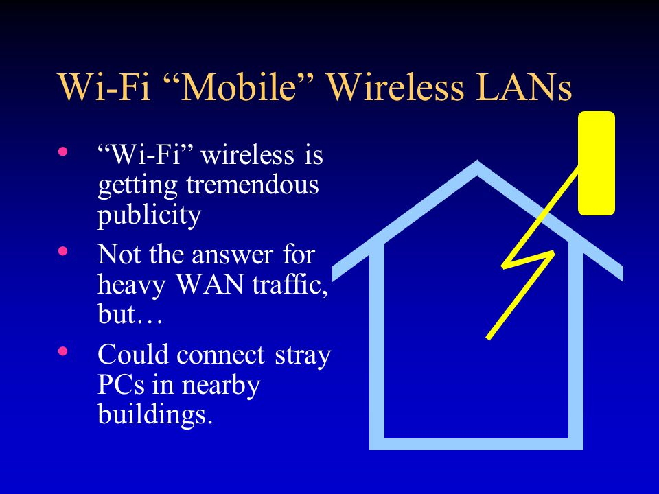 Wi-Fi Mobile Wireless LANs Wi-Fi wireless is getting tremendous publicity Not the answer for heavy WAN traffic, but… Could connect stray PCs in nearby buildings.