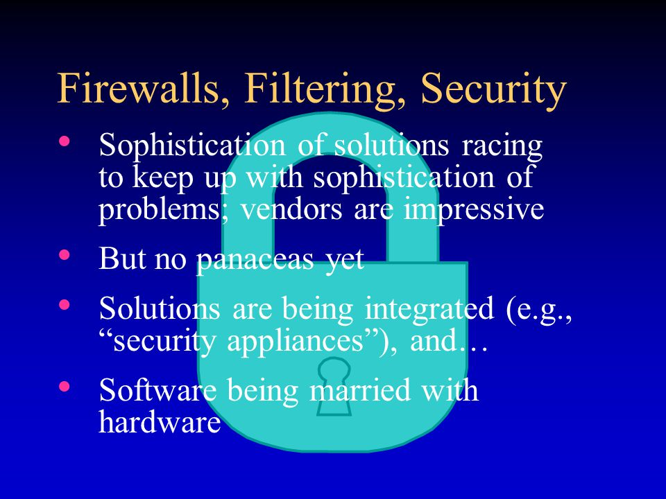 Firewalls, Filtering, Security Sophistication of solutions racing to keep up with sophistication of problems; vendors are impressive But no panaceas y