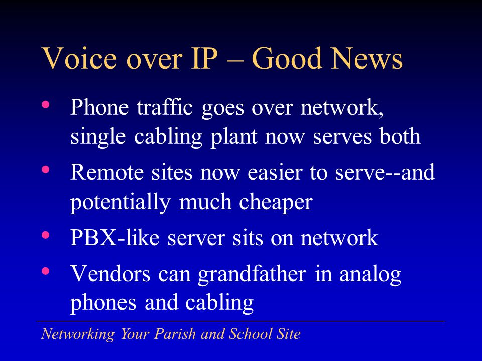 Networking Your Parish and School Site Voice over IP – Good News Phone traffic goes over network, single cabling plant now serves both Remote sites now easier to serve--and potentially much cheaper PBX-like server sits on network Vendors can grandfather in analog phones and cabling