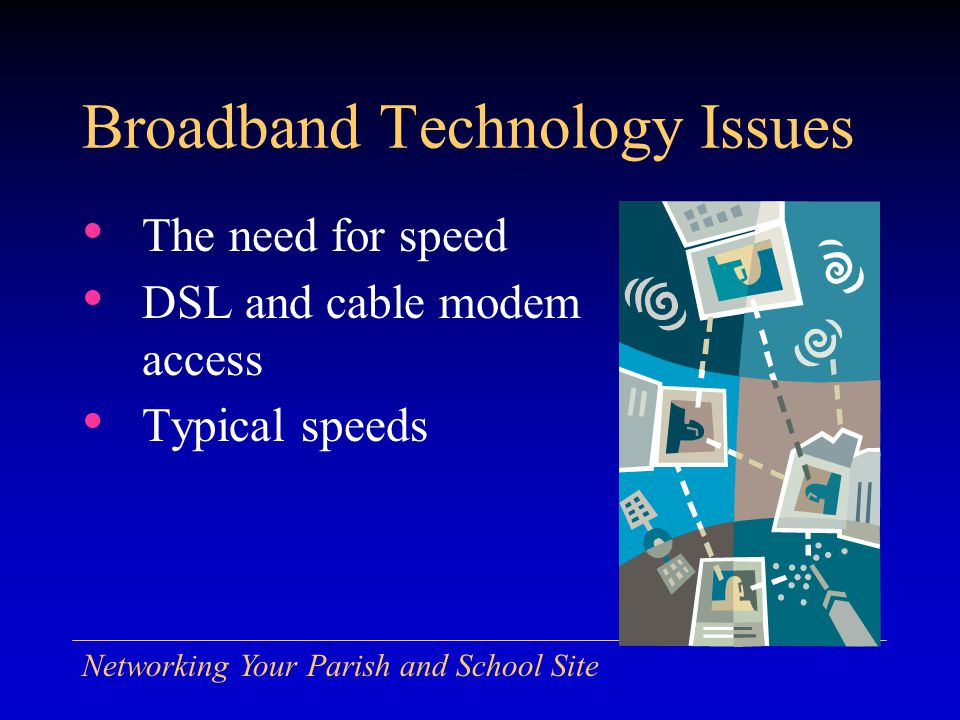 Networking Your Parish and School Site Broadband Technology Issues The need for speed DSL and cable modem access Typical speeds