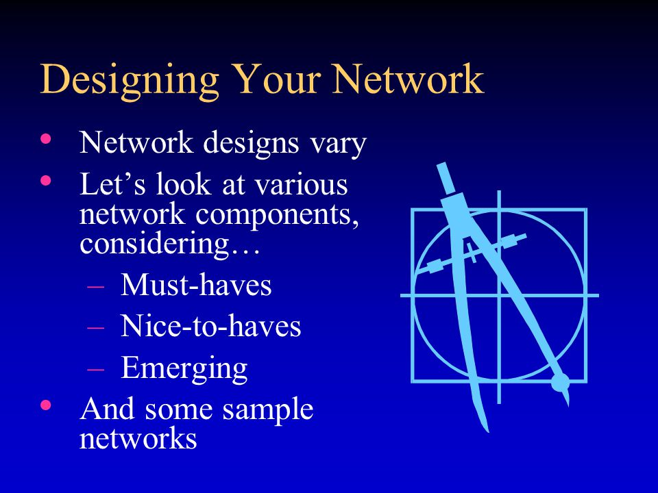 Designing Your Network Network designs vary Let's look at various network components, considering… –Must-haves –Nice-to-haves –Emerging And some sample networks