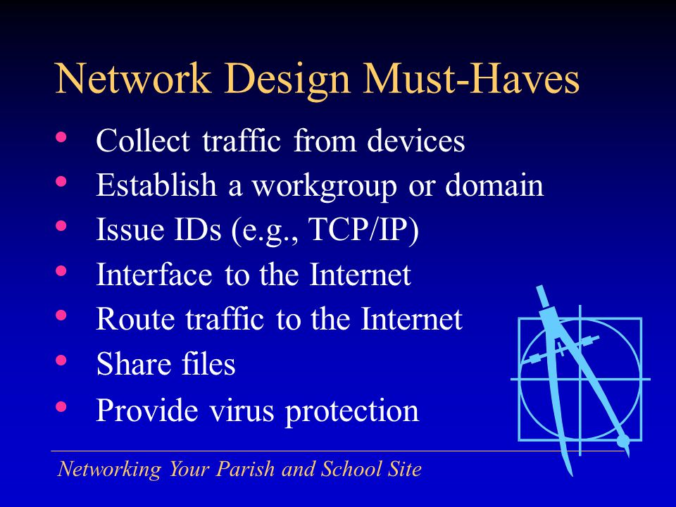 Networking Your Parish and School Site Network Design Must-Haves Collect traffic from devices Establish a workgroup or domain Issue IDs (e.g., TCP/IP) Interface to the Internet Route traffic to the Internet Share files Provide virus protection