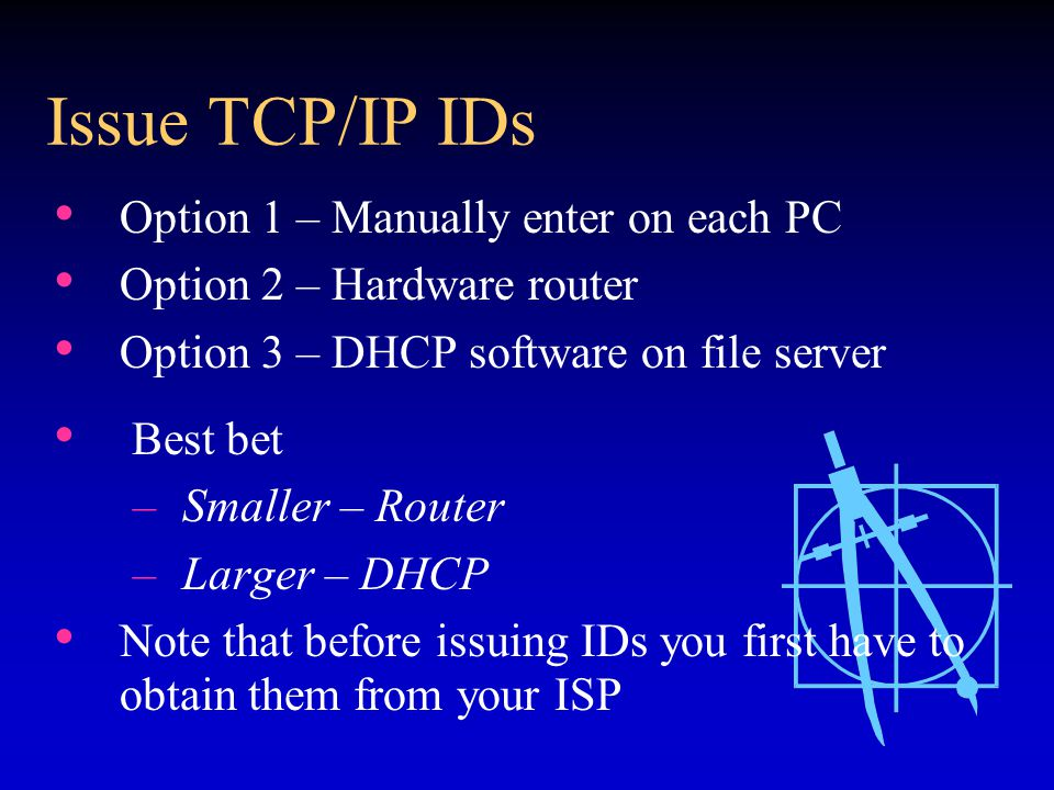 Issue TCP/IP IDs Option 1 – Manually enter on each PC Option 2 – Hardware router Option 3 – DHCP software on file server Best bet – Smaller – Router – Larger – DHCP Note that before issuing IDs you first have to obtain them from your ISP