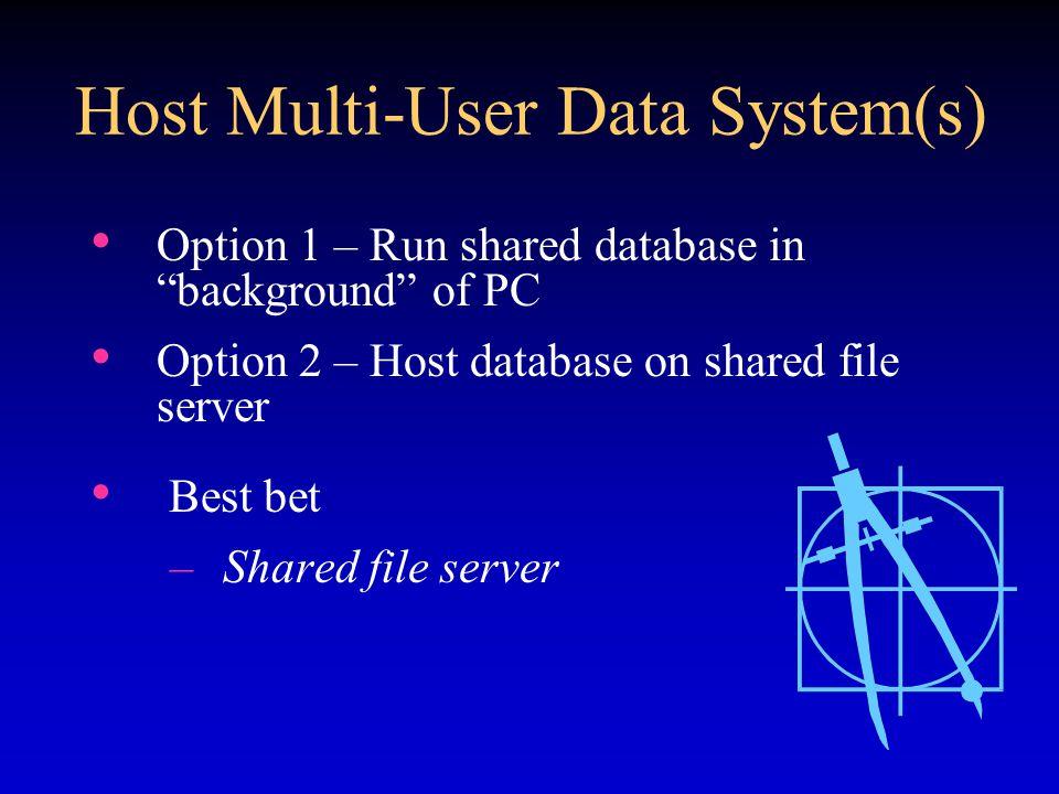 Host Multi-User Data System(s) Option 1 – Run shared database in background of PC Option 2 – Host database on shared file server Best bet –Shared file server