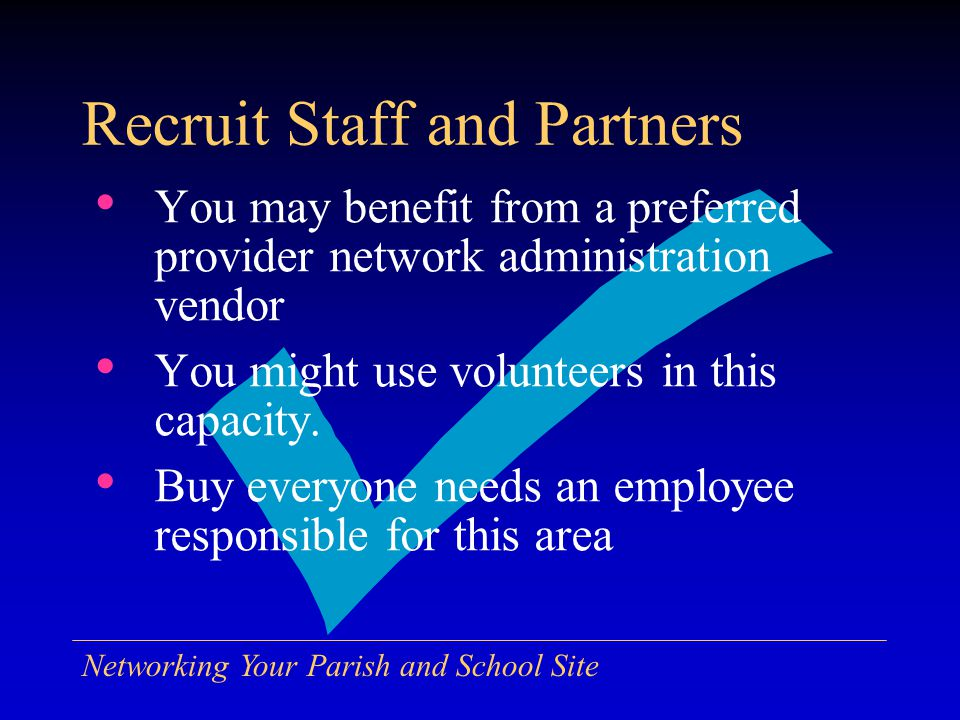 Networking Your Parish and School Site Recruit Staff and Partners You may benefit from a preferred provider network administration vendor You might use volunteers in this capacity.