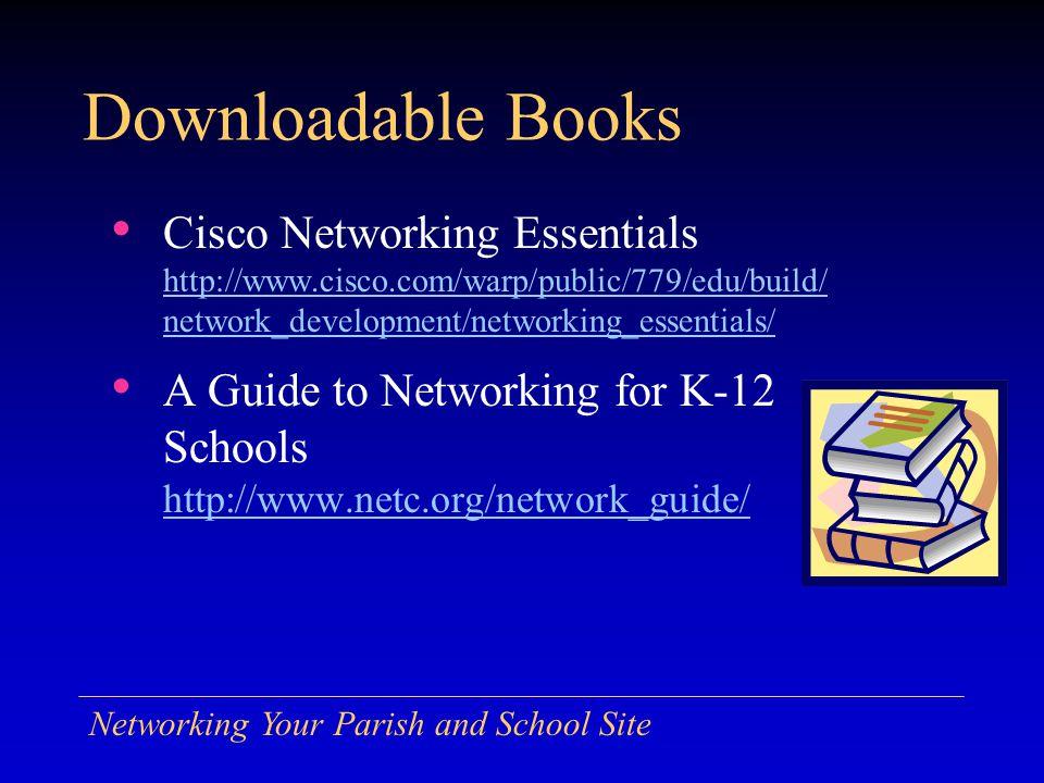 Networking Your Parish and School Site Downloadable Books Cisco Networking Essentials http://www.cisco.com/warp/public/779/edu/build/ network_development/networking_essentials/ http://www.cisco.com/warp/public/779/edu/build/ network_development/networking_essentials/ A Guide to Networking for K-12 Schools http://www.netc.org/network_guide/ http://www.netc.org/network_guide/