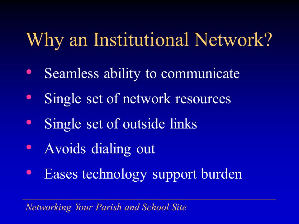 Networking Your Parish and School Site Seamless ability to communicate Single set of network resources Single set of outside links Avoids dialing out Eases technology support burden Why an Institutional Network