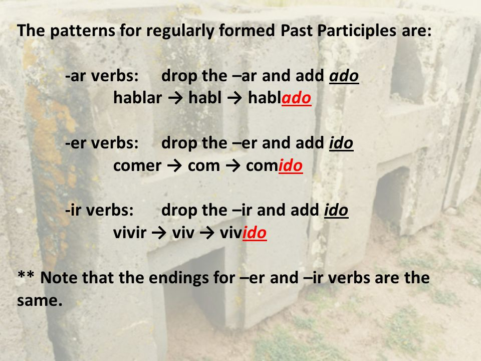The patterns for regularly formed Past Participles are: -ar verbs:drop the –ar and add ado hablar → habl → hablado -er verbs:drop the –er and add ido comer → com → comido -ir verbs:drop the –ir and add ido vivir → viv → vivido ** Note that the endings for –er and –ir verbs are the same.