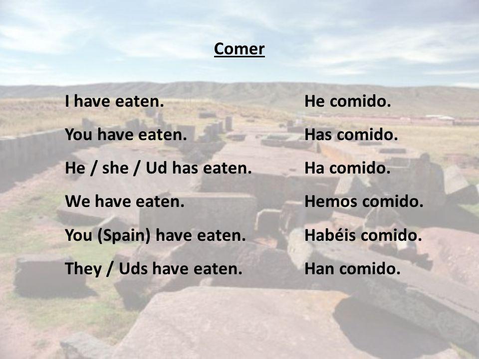 Comer I have eaten.He comido. You have eaten.Has comido.