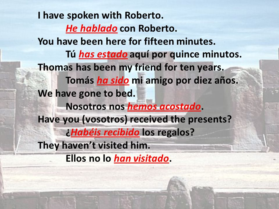 I have spoken with Roberto. He hablado con Roberto. You have been here for fifteen minutes. Tú has estado aquí por quince minutos. Thomas has been my