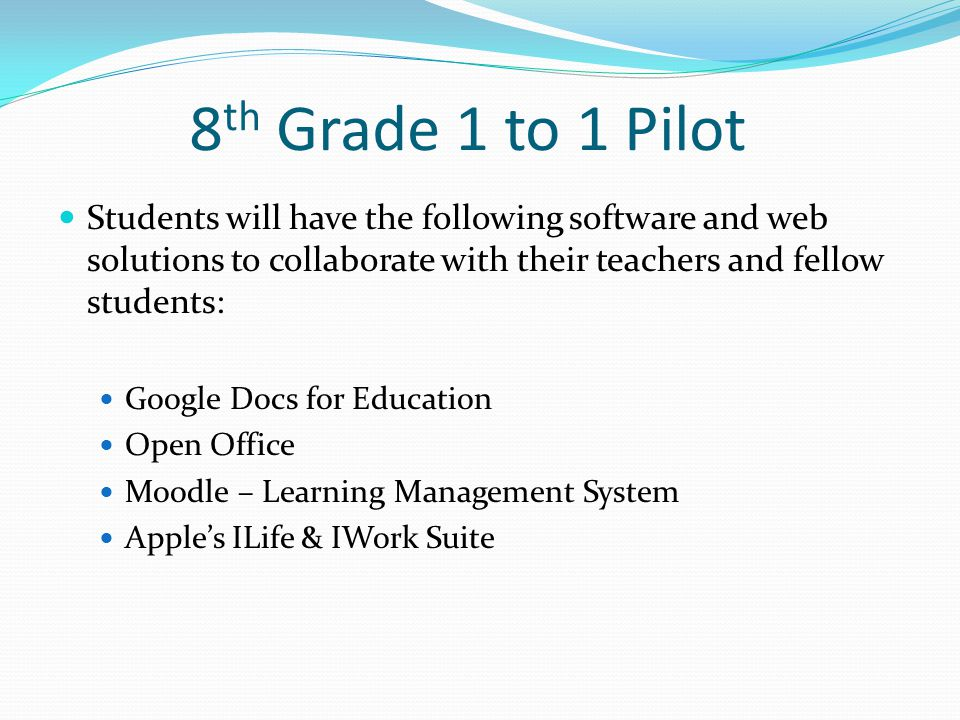8 th Grade 1 to 1 Pilot Students will have the following software and web solutions to collaborate with their teachers and fellow students: Google Docs for Education Open Office Moodle – Learning Management System Apple's ILife & IWork Suite