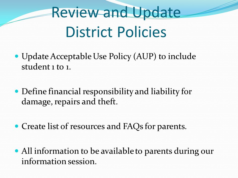 Review and Update District Policies Update Acceptable Use Policy (AUP) to include student 1 to 1.