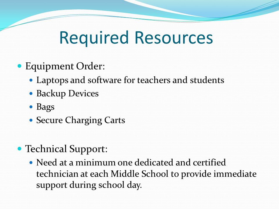 Required Resources Equipment Order: Laptops and software for teachers and students Backup Devices Bags Secure Charging Carts Technical Support: Need at a minimum one dedicated and certified technician at each Middle School to provide immediate support during school day.