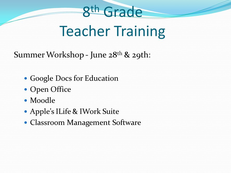8 th Grade Teacher Training Summer Workshop - June 28 th & 29th: Google Docs for Education Open Office Moodle Apple's ILife & IWork Suite Classroom Management Software