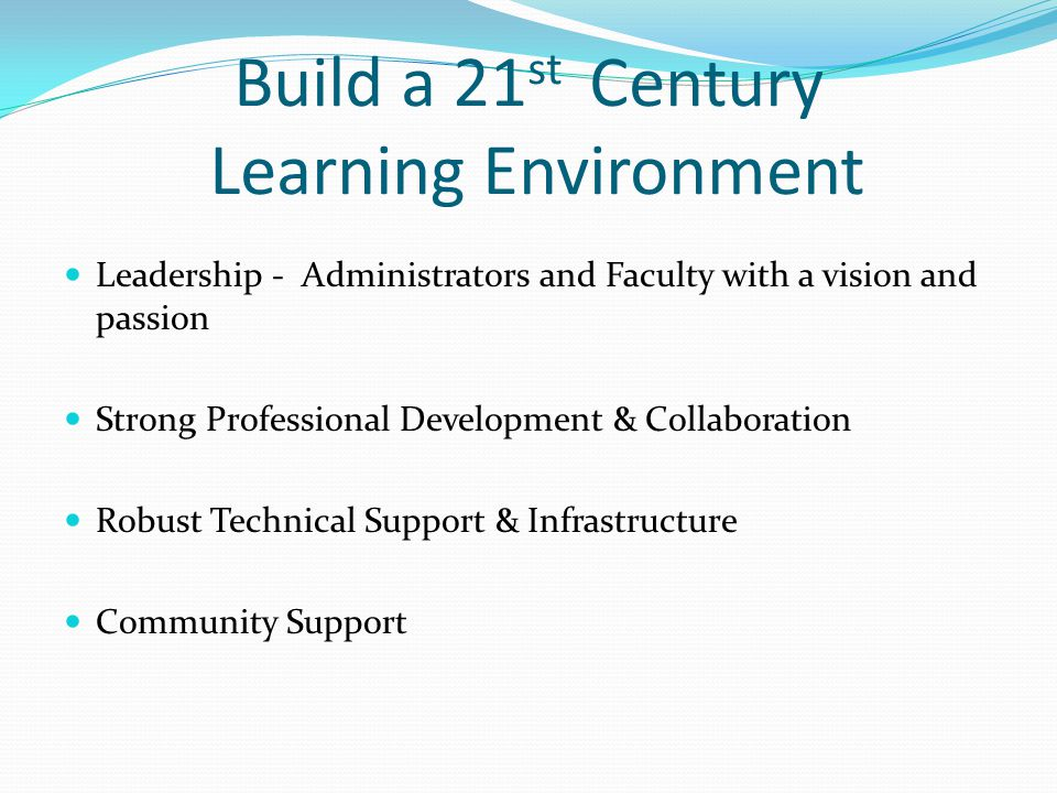 Build a 21 st Century Learning Environment Leadership - Administrators and Faculty with a vision and passion Strong Professional Development & Collaboration Robust Technical Support & Infrastructure Community Support