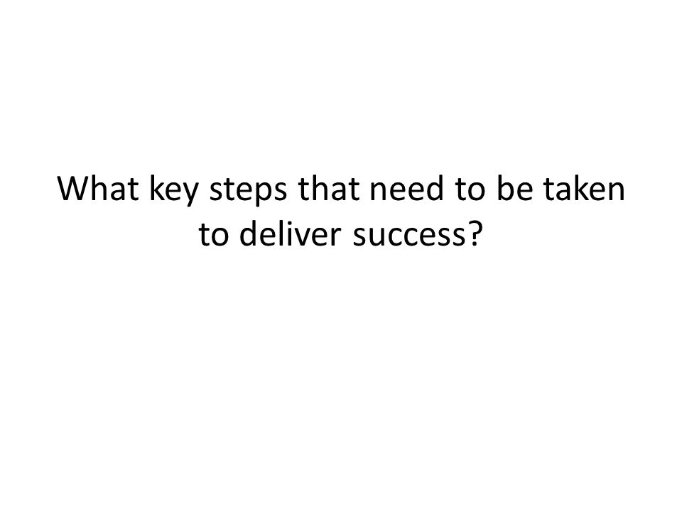 What key steps that need to be taken to deliver success