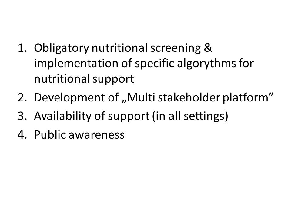 "1.Obligatory nutritional screening & implementation of specific algorythms for nutritional support 2.Development of ""Multi stakeholder platform 3.Availability of support (in all settings) 4.Public awareness"