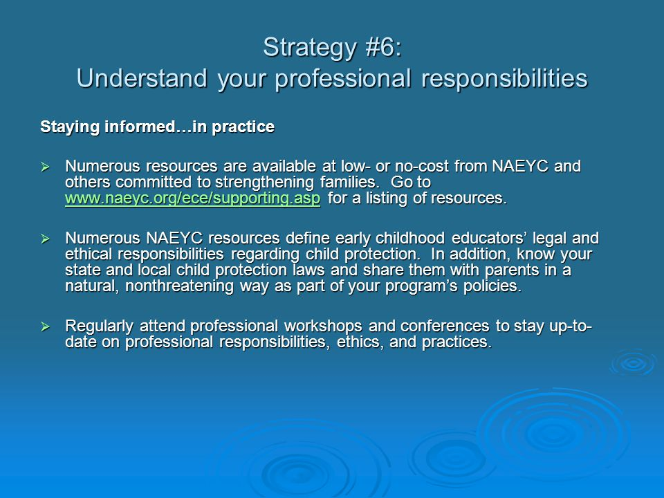 Strategy #6: Understand your professional responsibilities Staying informed…in practice  Numerous resources are available at low- or no-cost from NAEYC and others committed to strengthening families.