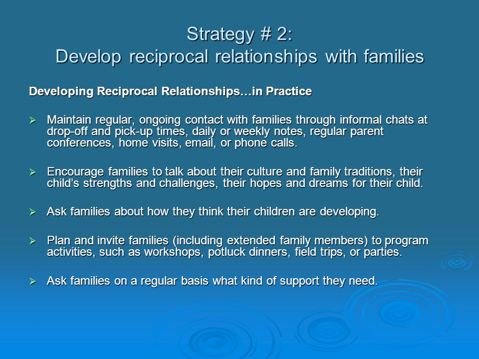 Strategy # 2: Develop reciprocal relationships with families Developing Reciprocal Relationships…in Practice  Maintain regular, ongoing contact with families through informal chats at drop-off and pick-up times, daily or weekly notes, regular parent conferences, home visits, email, or phone calls.