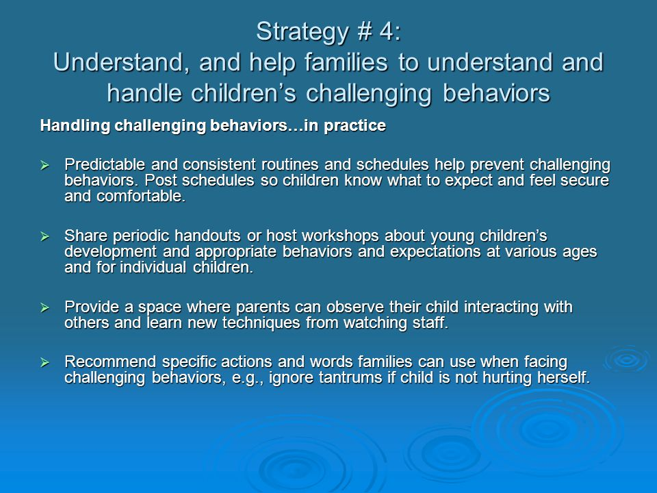 Strategy #5: Build on child and family strengths Building on strengths…in practice  Praise the things you admire in the family and child: You've been having a rough time lately; I really admire the way you are coping.  Use informative, specific words when acknowledging children's strengths.
