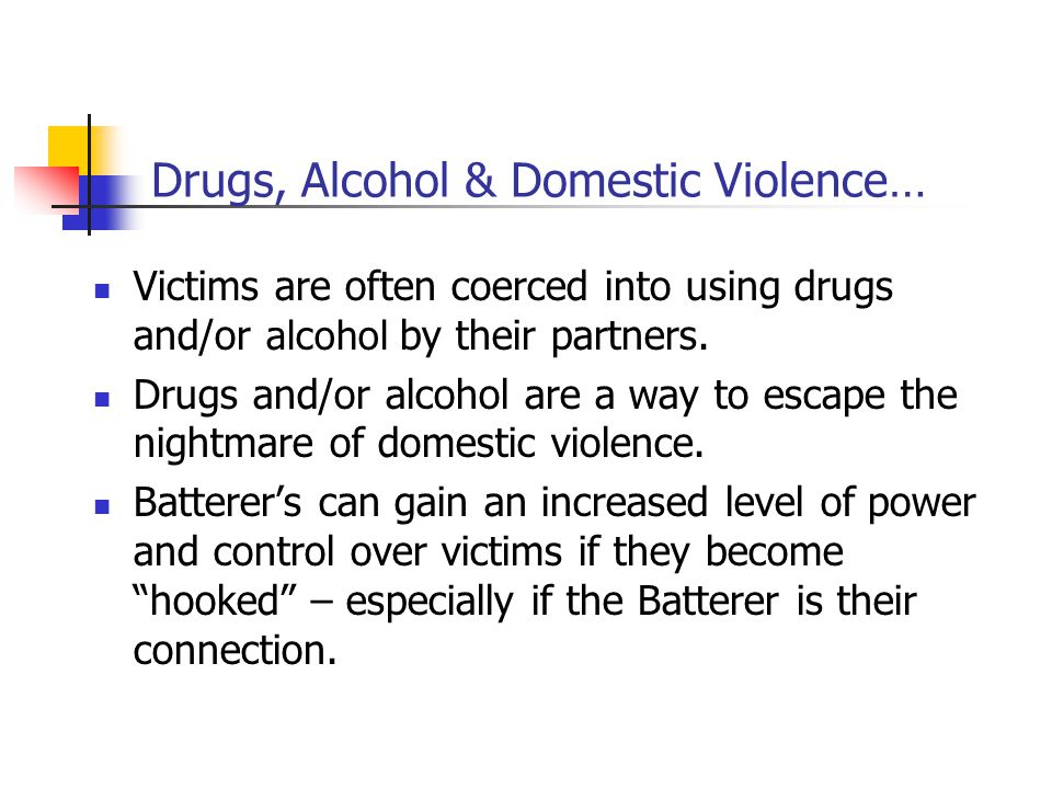 Drugs, Alcohol & Domestic Violence… Batterer's will often use the excuse of being high/loaded to justify their abuse.