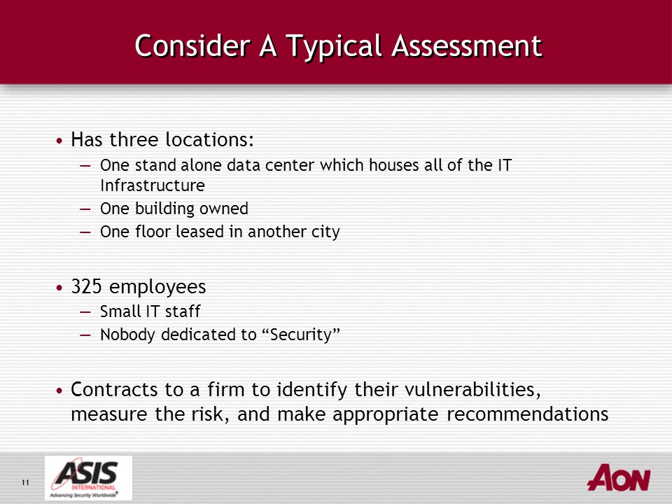 11 Consider A Typical Assessment Has three locations: —One stand alone data center which houses all of the IT Infrastructure —One building owned —One floor leased in another city 325 employees —Small IT staff —Nobody dedicated to Security Contracts to a firm to identify their vulnerabilities, measure the risk, and make appropriate recommendations