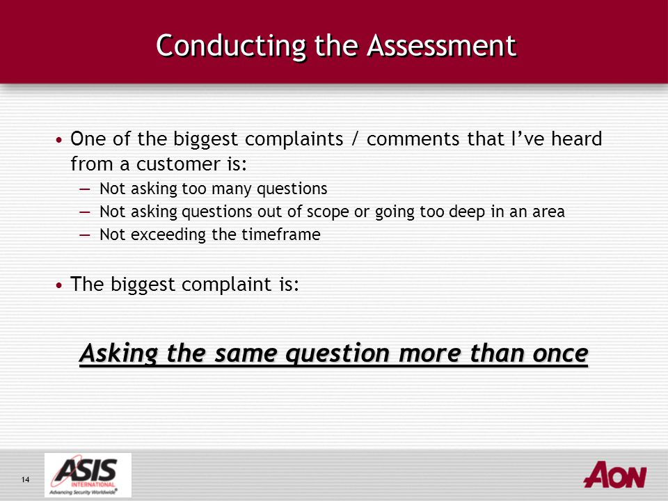 14 Conducting the Assessment One of the biggest complaints / comments that I've heard from a customer is: —Not asking too many questions —Not asking questions out of scope or going too deep in an area —Not exceeding the timeframe The biggest complaint is: Asking the same question more than once