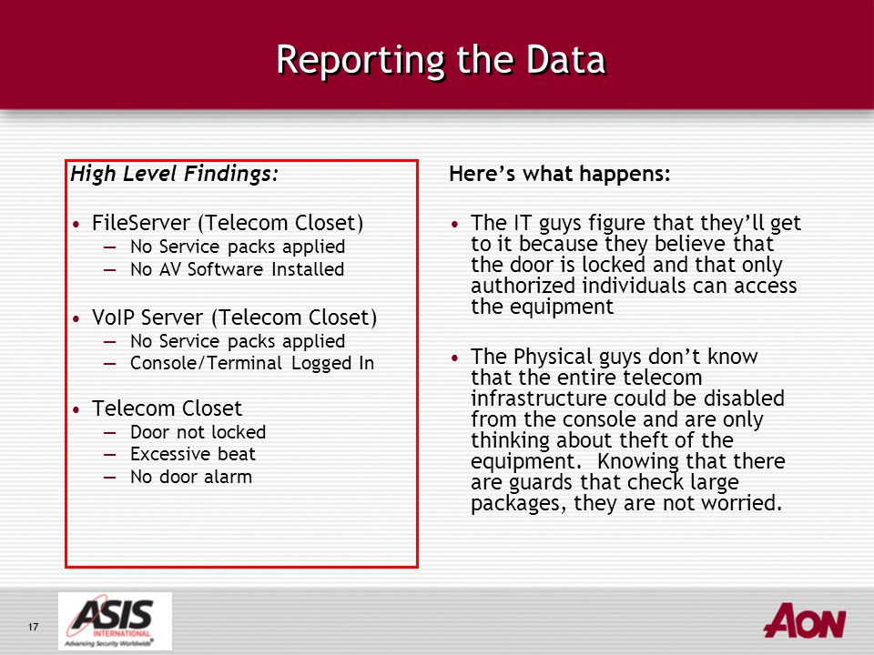 17 Reporting the Data High Level Findings: FileServer (Telecom Closet) —No Service packs applied —No AV Software Installed VoIP Server (Telecom Closet) —No Service packs applied —Console/Terminal Logged In Telecom Closet —Door not locked —Excessive beat —No door alarm Here's what happens: The IT guys figure that they'll get to it because they believe that the door is locked and that only authorized individuals can access the equipment The Physical guys don't know that the entire telecom infrastructure could be disabled from the console and are only thinking about theft of the equipment.