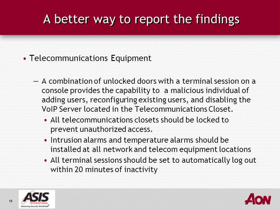 18 A better way to report the findings Telecommunications Equipment —A combination of unlocked doors with a terminal session on a console provides the capability to a malicious individual of adding users, reconfiguring existing users, and disabling the VoIP Server located in the Telecommunications Closet.