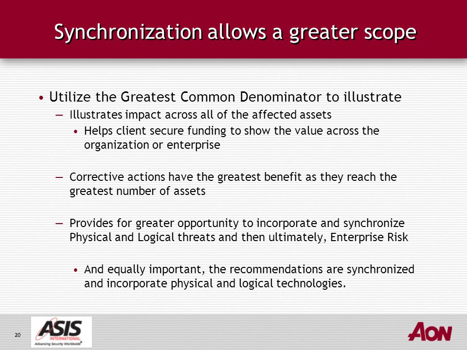 20 Synchronization allows a greater scope Utilize the Greatest Common Denominator to illustrate —Illustrates impact across all of the affected assets Helps client secure funding to show the value across the organization or enterprise —Corrective actions have the greatest benefit as they reach the greatest number of assets —Provides for greater opportunity to incorporate and synchronize Physical and Logical threats and then ultimately, Enterprise Risk And equally important, the recommendations are synchronized and incorporate physical and logical technologies.