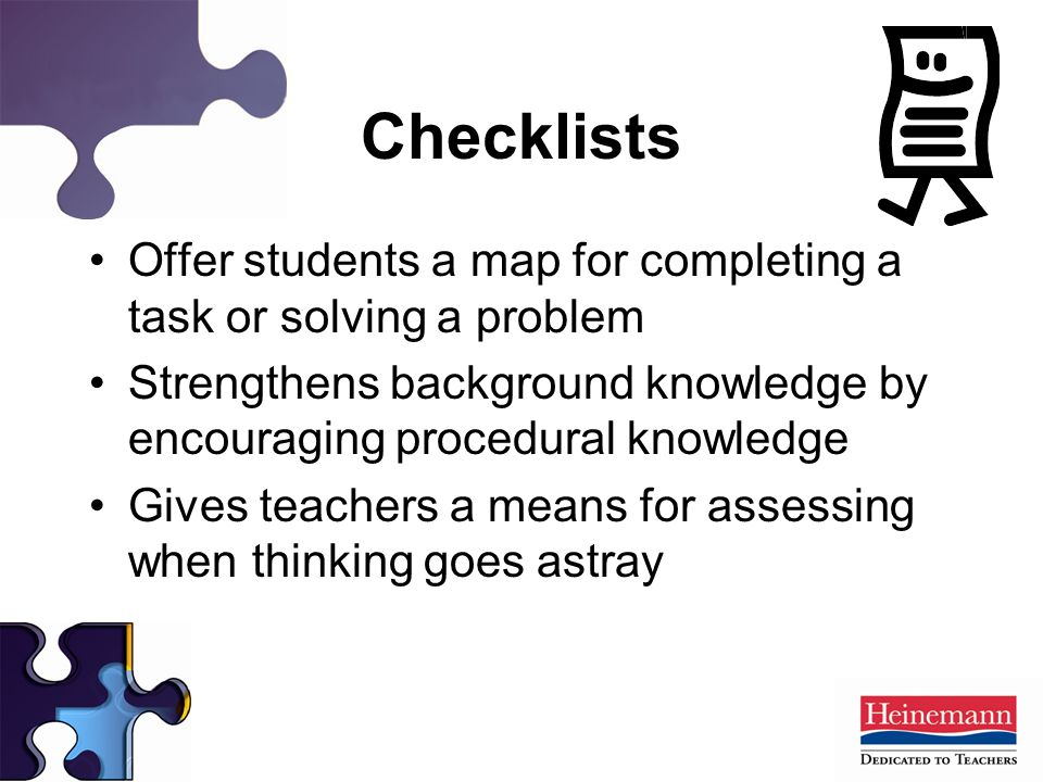 Checklists Offer students a map for completing a task or solving a problem Strengthens background knowledge by encouraging procedural knowledge Gives teachers a means for assessing when thinking goes astray