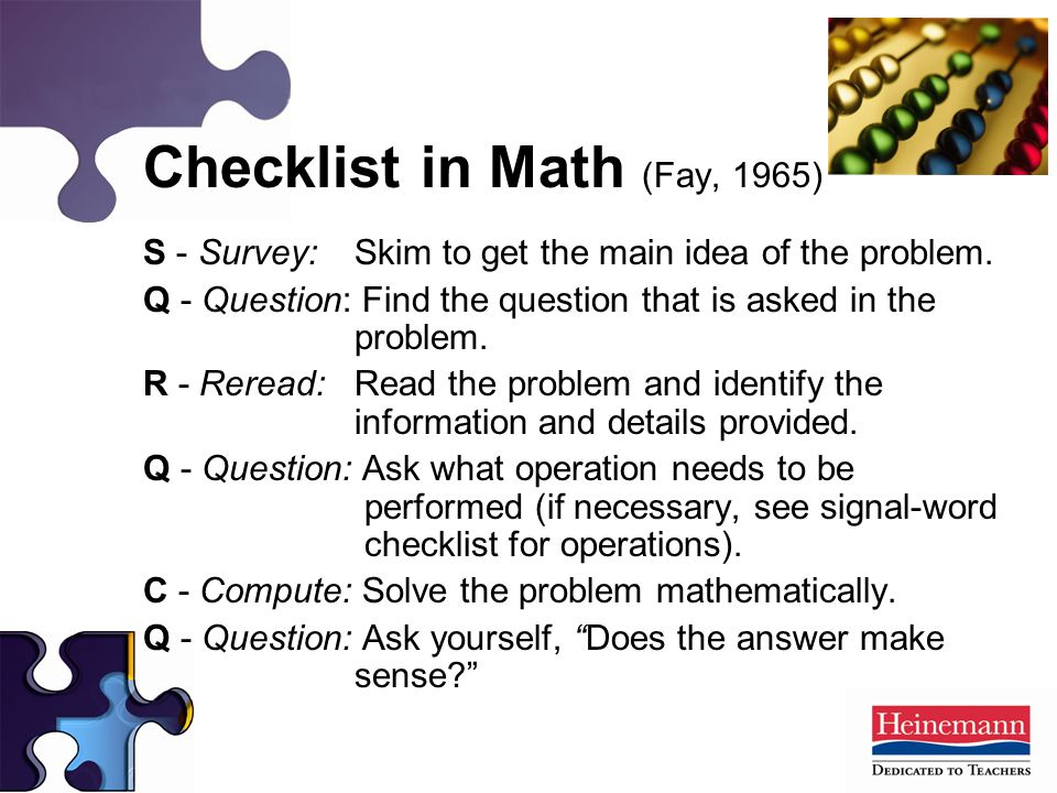 Checklist in Math (Fay, 1965) S - Survey: Skim to get the main idea of the problem. Q - Question: Find the question that is asked in the problem. R -