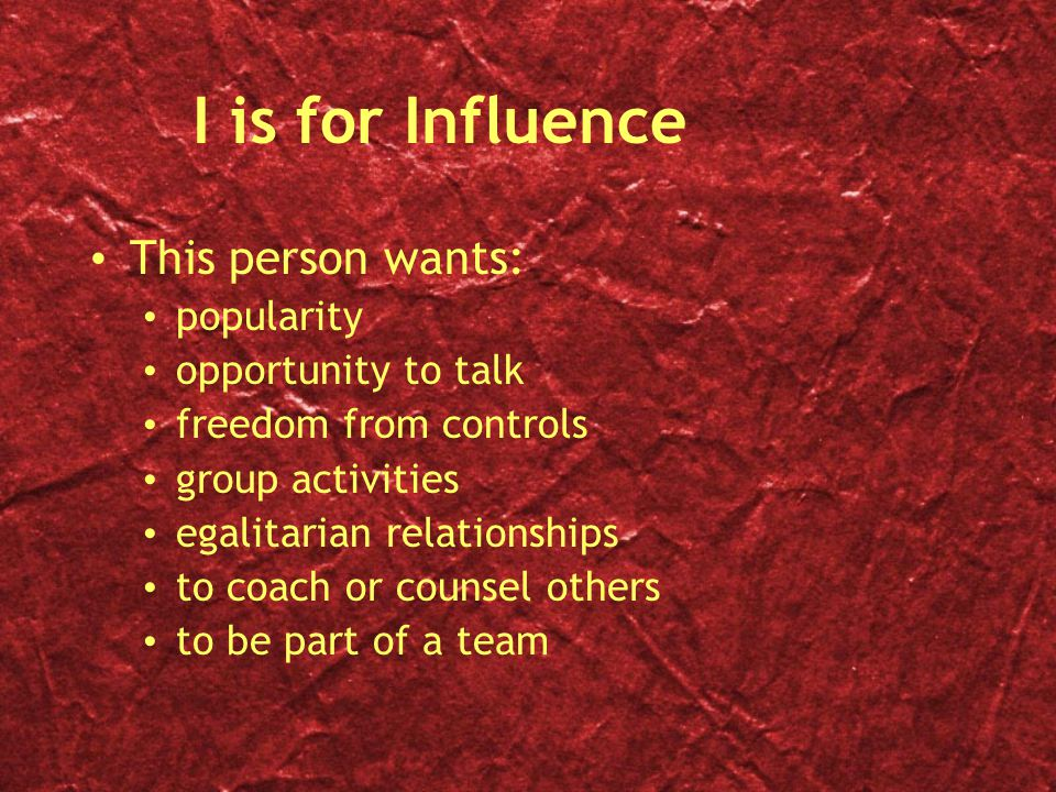 I is for Influence This person wants: popularity opportunity to talk freedom from controls group activities egalitarian relationships to coach or counsel others to be part of a team This person wants: popularity opportunity to talk freedom from controls group activities egalitarian relationships to coach or counsel others to be part of a team