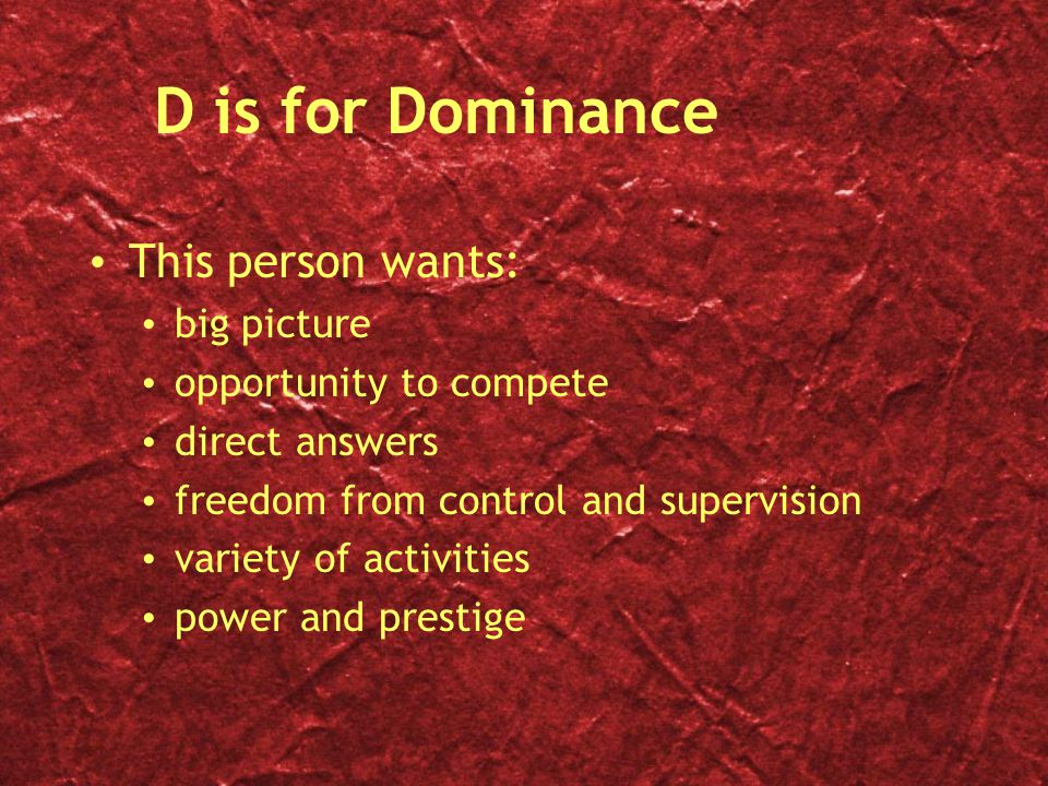 D is for Dominance This person wants: big picture opportunity to compete direct answers freedom from control and supervision variety of activities power and prestige This person wants: big picture opportunity to compete direct answers freedom from control and supervision variety of activities power and prestige