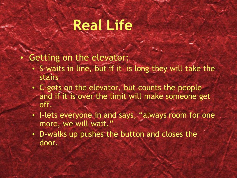 Real Life Getting on the elevator: S-waits in line, but if it is long they will take the stairs C-gets on the elevator, but counts the people and if it is over the limit will make someone get off.